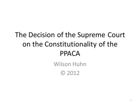 The Decision of the Supreme Court on the Constitutionality of the PPACA Wilson Huhn © 2012 1.