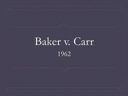 Baker v. Carr 1962. Facts  Charles Baker was a Republican who lived in Shelby County, Tennessee who argued that although the Tennessee Constitution requires.