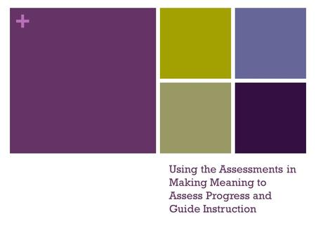 + Using the Assessments in Making Meaning to Assess Progress and Guide Instruction.