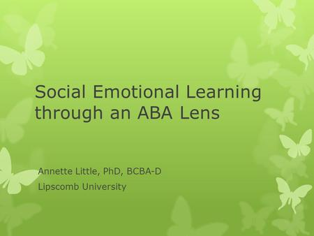 Social Emotional Learning through an ABA Lens Annette Little, PhD, BCBA-D Lipscomb University.