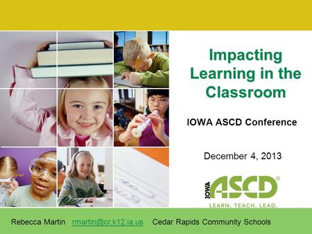 IOWA ASCD Conference Impacting Learning in the Classroom December 4, 2013 Rebecca Martin Cedar Rapids Community