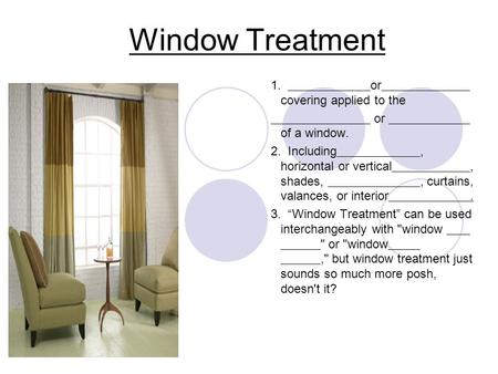 "Window Treatment 1. or covering applied to the or of a window. 2. Including, horizontal or vertical, shades,, curtains, valances, or interior. 3. ""Window."