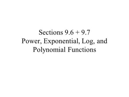 Sections 9.6 + 9.7 Power, Exponential, Log, and Polynomial Functions.