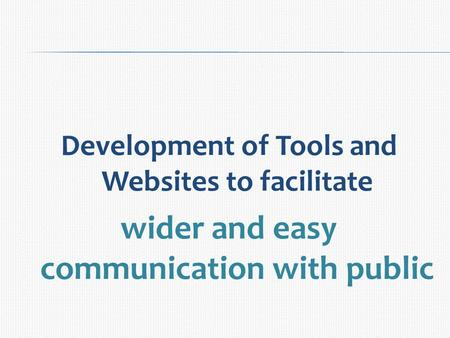 Development of Tools and Websites to facilitate wider and easy communication with public.