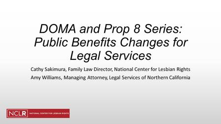DOMA and Prop 8 Series: Public Benefits Changes for Legal Services Cathy Sakimura, Family Law Director, National Center for Lesbian Rights Amy Williams,