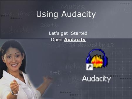 Using Audacity Let's get Started Open Audacity. Getting started…