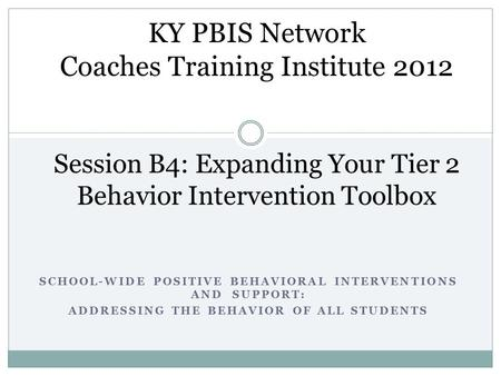 SCHOOL-WIDE POSITIVE BEHAVIORAL INTERVENTIONS AND SUPPORT: ADDRESSING THE BEHAVIOR OF ALL STUDENTS Session B4: Expanding Your Tier 2 Behavior Intervention.