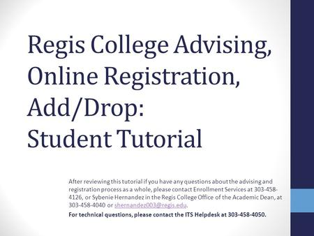 Regis College Advising, Online Registration, Add/Drop: Student Tutorial After reviewing this tutorial if you have any questions about the advising and.