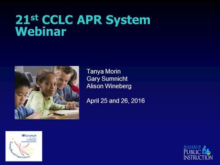 21 st CCLC APR System Webinar Tanya Morin Gary Sumnicht Alison Wineberg April 25 and 26, 2016.
