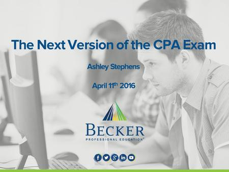 The Next Version of the CPA Exam Ashley Stephens April 11 th 2016.