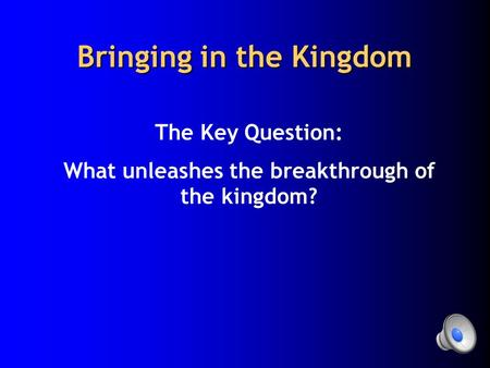 Bringing in the Kingdom The Key Question: What unleashes the breakthrough of the kingdom?