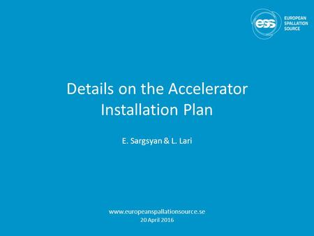 Details on the Accelerator Installation Plan E. Sargsyan & L. Lari www.europeanspallationsource.se 20 April 2016.