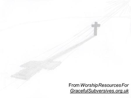 From Worship Resources For GracefulSubversives.org.uk.