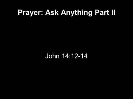 Prayer: Ask Anything Part II John 14:12-14. John 14 12 Most assuredly, I say to you, he who believes in Me, the works that I do he will do also; and.