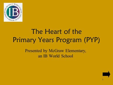 1 The Heart of the Primary Years Program (PYP) Presented by McGraw Elementary, an IB World School.
