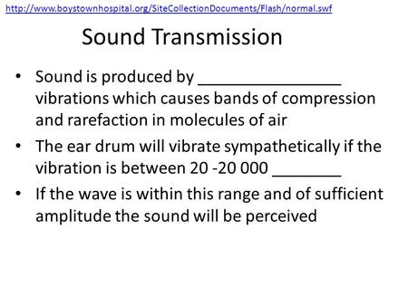 Sound Transmission Sound is produced by vibrations which causes bands of compression and rarefaction in molecules of air The ear drum will vibrate sympathetically.