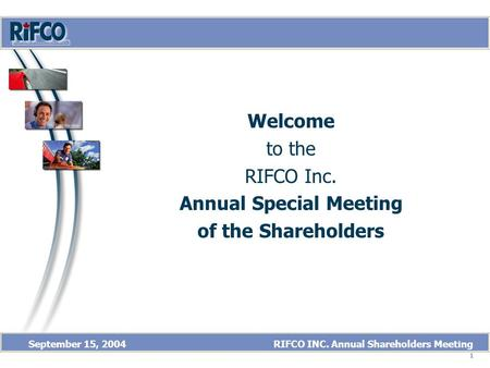 1 September 15, 2004 RIFCO INC. Annual Shareholders Meeting Welcome to the RIFCO Inc. Annual Special Meeting of the Shareholders Welcome.