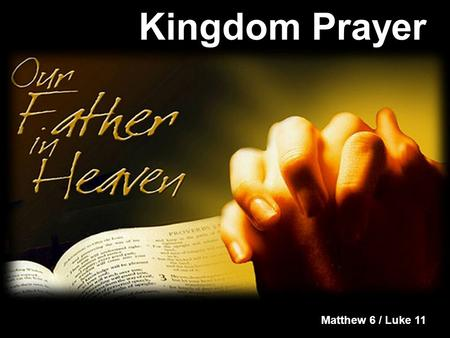 Kingdom Prayer Matthew 6 / Luke 11. Kingdom Prayer Our Father in heaven, hallowed be your name, your kingdom come, your will be done on earth as it is.