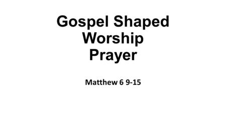 "Gospel Shaped Worship Prayer Matthew 6 9-15. ""We know it too well. We understand it too little."" 'Our Father in heaven…' Our – community. Father – relationship."