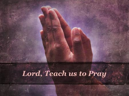 Lord, Teach us to Pray. Alan Redpath When we have finished our praying we can scarcely bring ourselves to believe that our feeble words can have been.