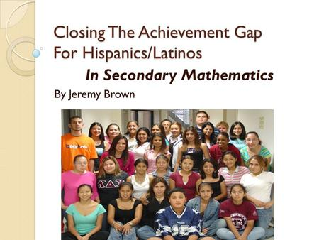 Closing The Achievement Gap For Hispanics/Latinos In Secondary Mathematics By Jeremy Brown.