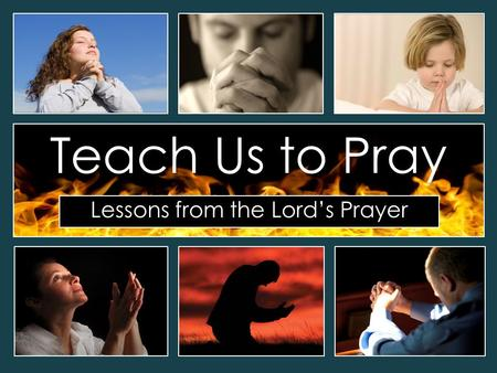 Lessons from the Lord's Prayer Teach Us to Pray. The Lord's Prayer Our Father in heaven, hallowed be your name Your kingdom come, your will be done on.