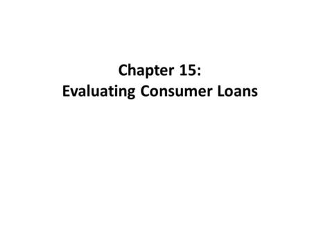 Chapter 15: Evaluating Consumer Loans. Evaluating Consumer Loans Today, many banks target individuals as the primary source of growth in attracting new.