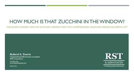 HOW MUCH IS THAT ZUCCHINI IN THE WINDOW? THE JOHARI WINDOW AND THE ZUCCHINI CONNECTION: TWO INTERPERSONAL RELATIONS MODELS BY JOSEPH LUFT RST & ASSOCIATES.