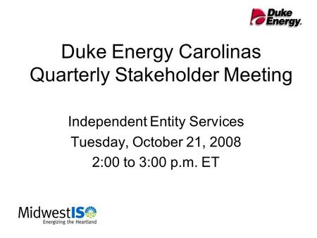 Duke Energy Carolinas Quarterly Stakeholder Meeting Independent Entity Services Tuesday, October 21, 2008 2:00 to 3:00 p.m. ET.