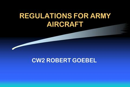 REGULATIONS FOR ARMY AIRCRAFT CW2 ROBERT GOEBEL. Administrative Please turn off all: –Cell phones –Beepers –Palm Pilots –Gameboys –Stereos –Watch alarms.