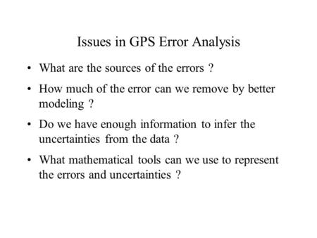 Issues in GPS Error Analysis What are the sources of the errors ? How much of the error can we remove by better modeling ? Do we have enough information.