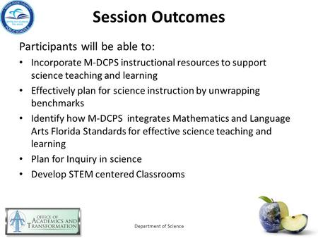 Session Outcomes Participants will be able to: Incorporate M-DCPS instructional resources to support science teaching and learning Effectively plan for.