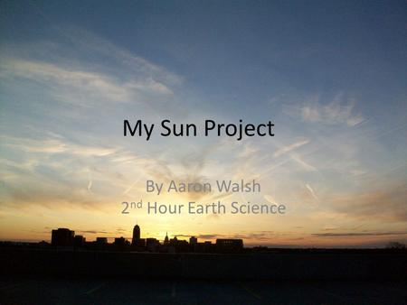 My Sun Project By Aaron Walsh 2 nd Hour Earth Science.