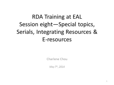 RDA Training at EAL Session eight—Special topics, Serials, Integrating Resources & E-resources Charlene Chou May 7 th, 2014 1.