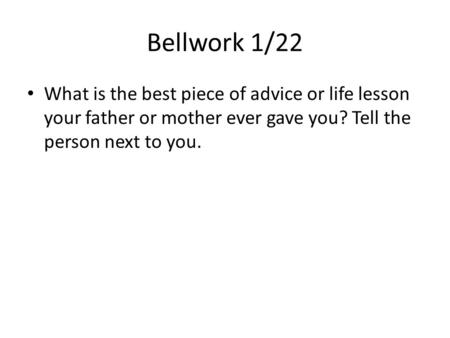 Bellwork 1/22 What is the best piece of advice or life lesson your father or mother ever gave you? Tell the person next to you.