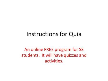 Instructions for Quia An online FREE program for SS students. It will have quizzes and activities.