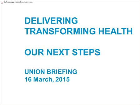 DELIVERING TRANSFORMING HEALTH OUR NEXT STEPS UNION BRIEFING 16 March, 2015.