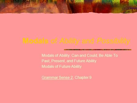 Modals of Ability and Possibility Modals of Ability: Can and Could; Be Able To Past, Present, and Future Ability Modals of Future Ability Grammar Sense.