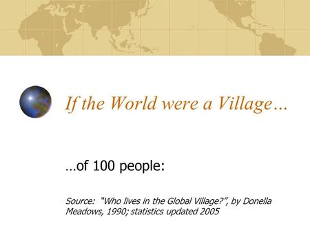 "If the World were a Village… …of 100 people: Source: ""Who lives in the Global Village?"", by Donella Meadows, 1990; statistics updated 2005."