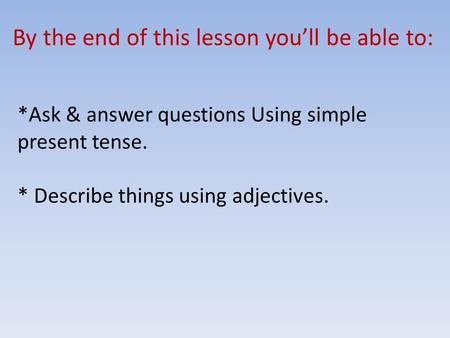 By the end of this lesson you'll be able to: *Ask & answer questions Using simple present tense. * Describe things using adjectives.