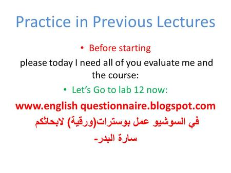Practice in Previous Lectures Before starting please today I need all of you evaluate me and the course: Let's Go to lab 12 now: www.english questionnaire.blogspot.com.