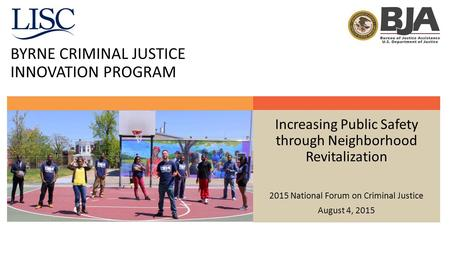 BYRNE CRIMINAL JUSTICE INNOVATION PROGRAM Increasing Public Safety through Neighborhood Revitalization 2015 National Forum on Criminal Justice August 4,