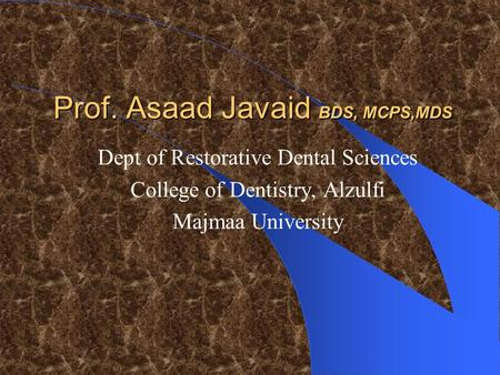 Prof. Asaad Javaid BDS, MCPS,MDS Dept of Restorative Dental Sciences College of Dentistry, Alzulfi Majmaa University.