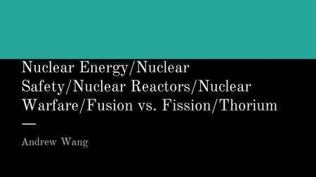 Nuclear Energy/Nuclear Safety/Nuclear Reactors/Nuclear Warfare/Fusion vs. Fission/Thorium Andrew Wang.