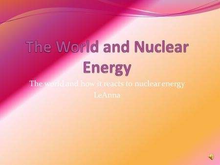 The world and how it reacts to nuclear energy LeAnna.