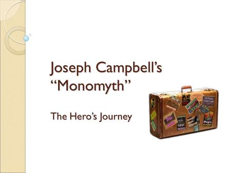 "Joseph Campbell's ""Monomyth"" The Hero's Journey. Joseph Campbell An American professor, writer, and orator best known for his work in the fields of comparative."