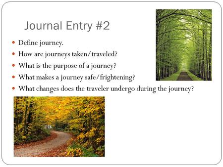 Journal Entry #2 Define journey. How are journeys taken/traveled? What is the purpose of a journey? What makes a journey safe/frightening? What changes.