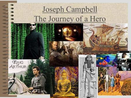 "Joseph Campbell The Journey of a Hero. What is Joseph Campbell's ""Hero's Journey""? Joseph Campbell, an American psychologist and mythological researcher,"