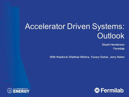 Accelerator Driven Systems: Outlook Stuart Henderson Fermilab With thanks to Shekhar Mishra, Yousry Gohar, Jerry Nolen.