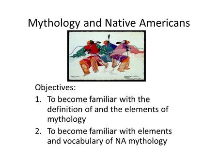 Mythology and Native Americans Objectives: 1.To become familiar with the definition of and the elements of mythology 2.To become familiar with elements.